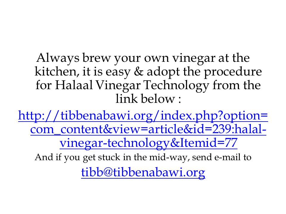 Always brew your own vinegar at the kitchen, it is easy & adopt the procedure for Halaal Vinegar Technology from the link below : http://tibbenabawi.org/index.php option= com_content&view=article&id=239:halal- vinegar-technology&Itemid=77 And if you get stuck in the mid-way, send e-mail to tibb@tibbenabawi.org