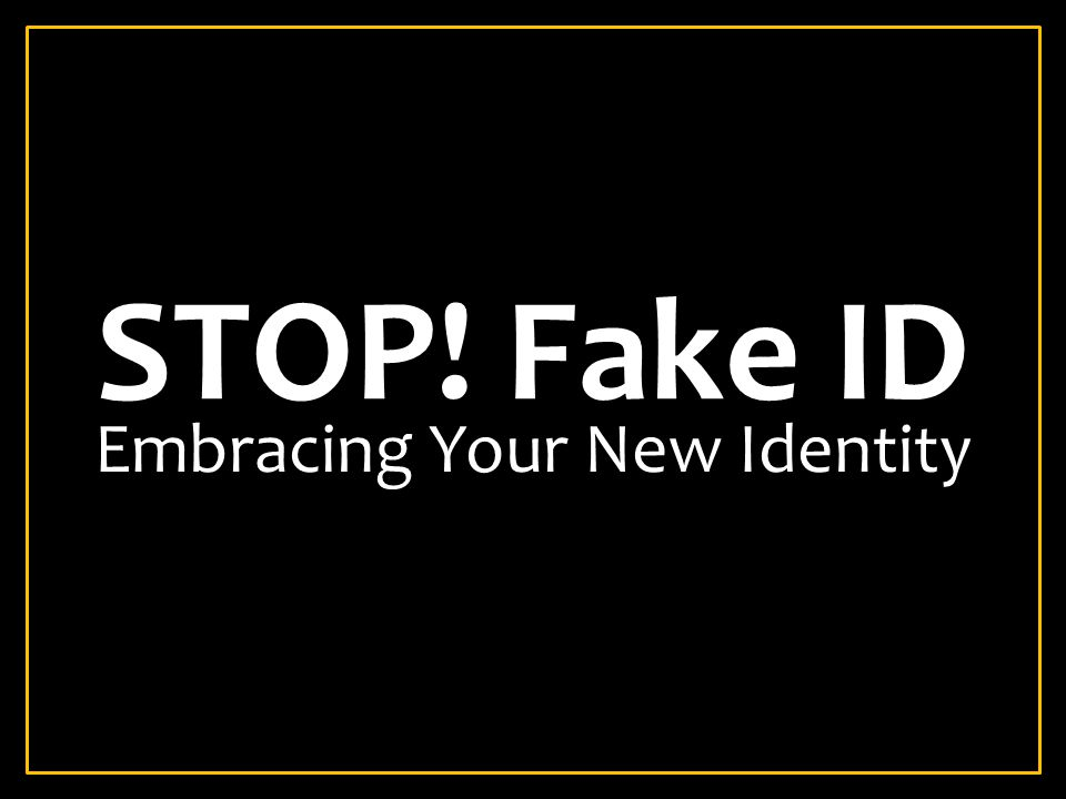 STOP! Fake ID Embracing Your New Identity