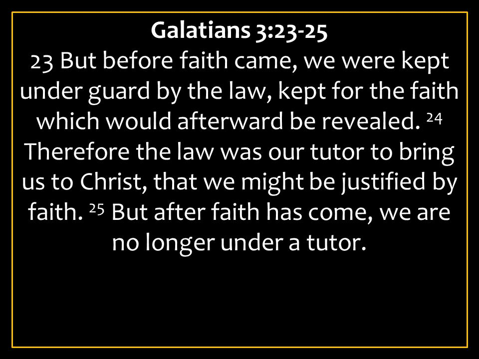 Galatians 3:23-25 23 But before faith came, we were kept under guard by the law, kept for the faith which would afterward be revealed.