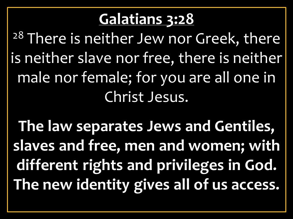 Galatians 3:28 28 There is neither Jew nor Greek, there is neither slave nor free, there is neither male nor female; for you are all one in Christ Jesus.