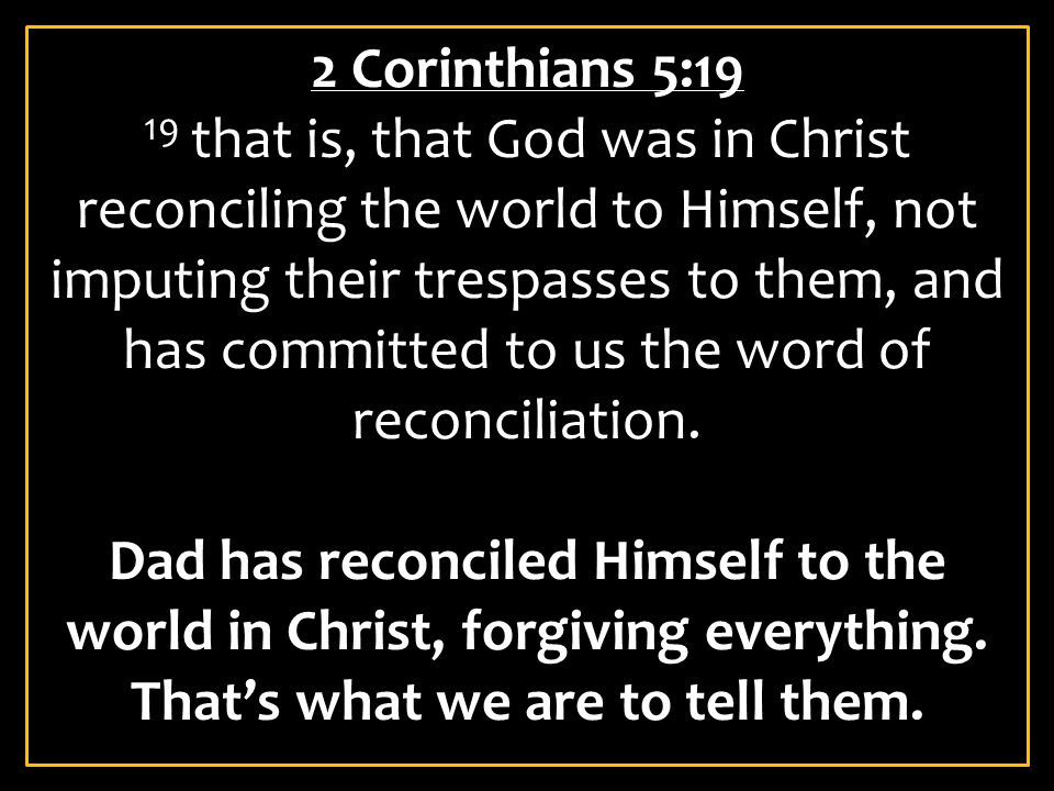 2 Corinthians 5:19 19 that is, that God was in Christ reconciling the world to Himself, not imputing their trespasses to them, and has committed to us