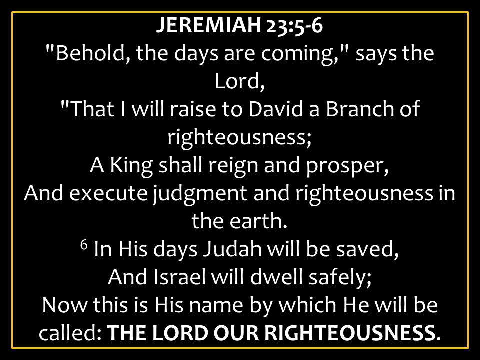 JEREMIAH 23:5-6 Behold, the days are coming, says the Lord, That I will raise to David a Branch of righteousness; A King shall reign and prosper, And execute judgment and righteousness in the earth.