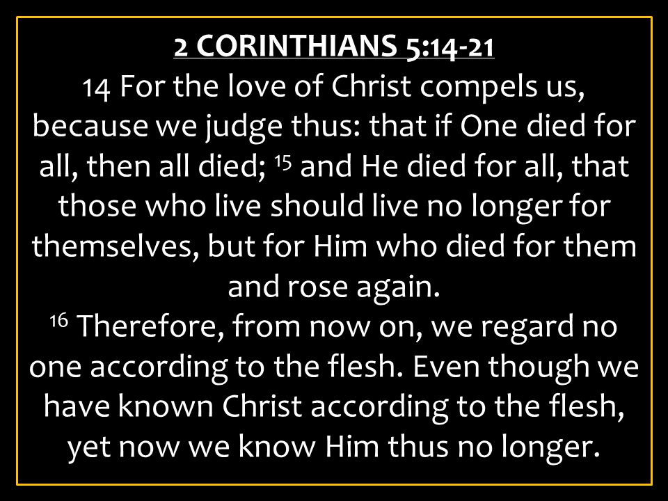 2 CORINTHIANS 5:14-21 14 For the love of Christ compels us, because we judge thus: that if One died for all, then all died; 15 and He died for all, th