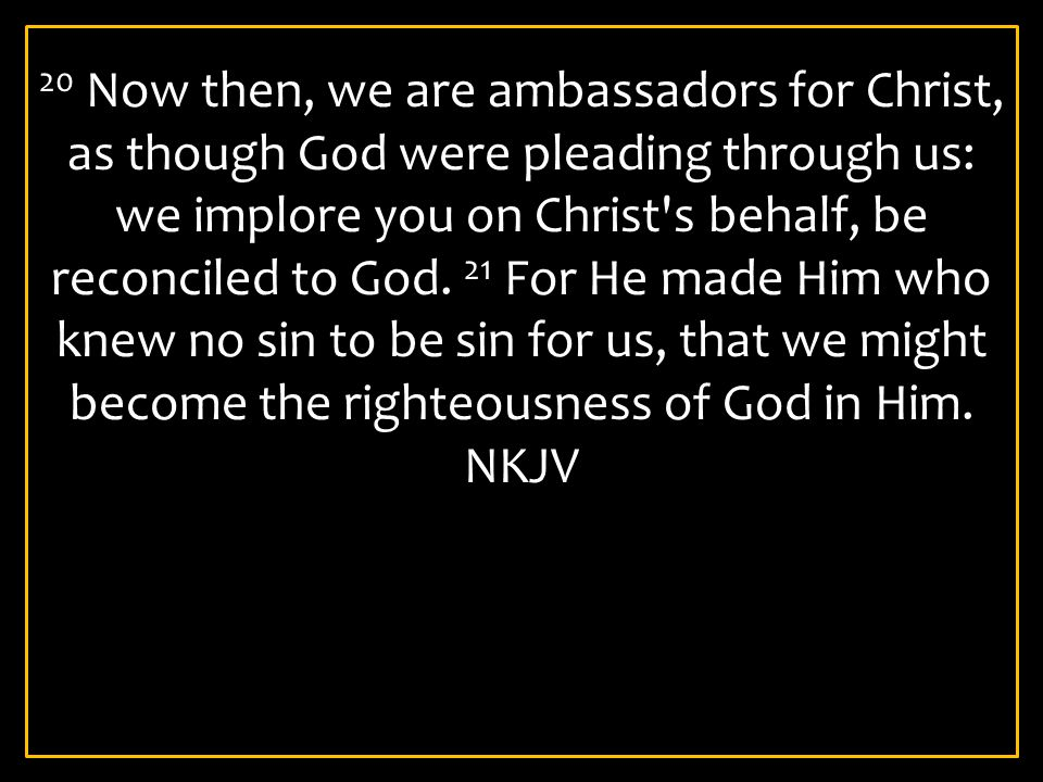20 Now then, we are ambassadors for Christ, as though God were pleading through us: we implore you on Christ's behalf, be reconciled to God. 21 For He