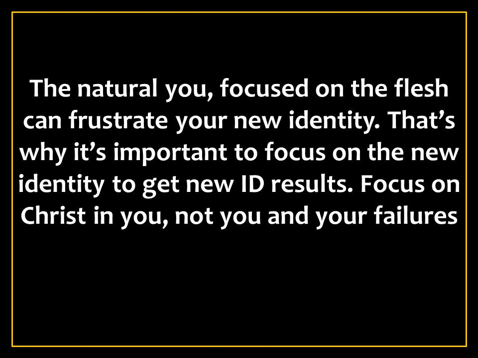The natural you, focused on the flesh can frustrate your new identity. That's why it's important to focus on the new identity to get new ID results. F