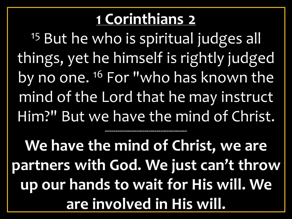 1 Corinthians 2 15 But he who is spiritual judges all things, yet he himself is rightly judged by no one. 16 For