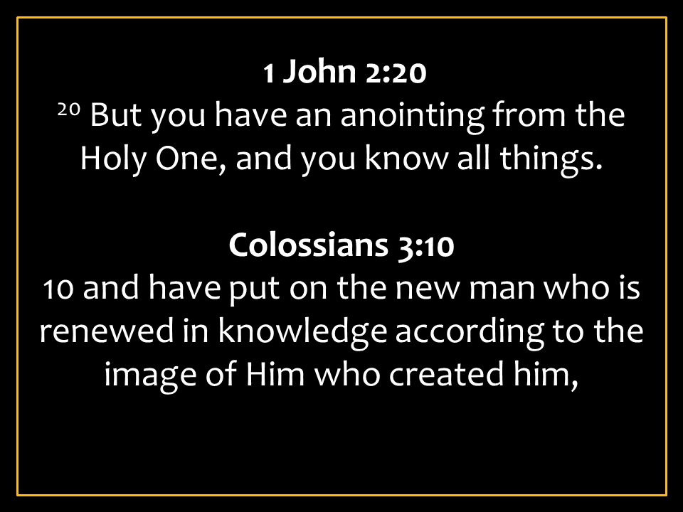 1 John 2:20 20 But you have an anointing from the Holy One, and you know all things. Colossians 3:10 10 and have put on the new man who is renewed in