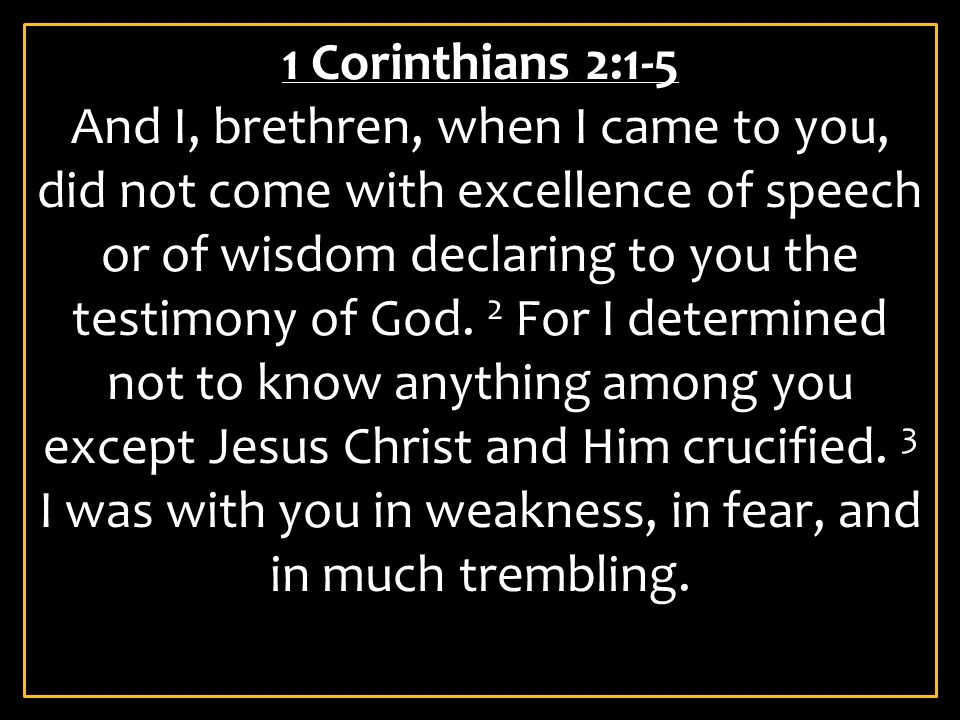 1 Corinthians 2:1-5 And I, brethren, when I came to you, did not come with excellence of speech or of wisdom declaring to you the testimony of God. 2