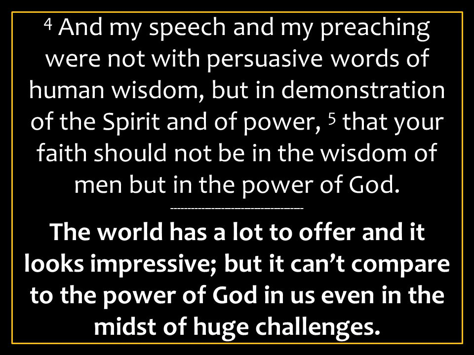 4 And my speech and my preaching were not with persuasive words of human wisdom, but in demonstration of the Spirit and of power, 5 that your faith should not be in the wisdom of men but in the power of God.