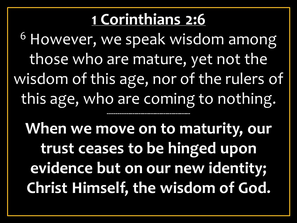 1 Corinthians 2:6 6 However, we speak wisdom among those who are mature, yet not the wisdom of this age, nor of the rulers of this age, who are coming