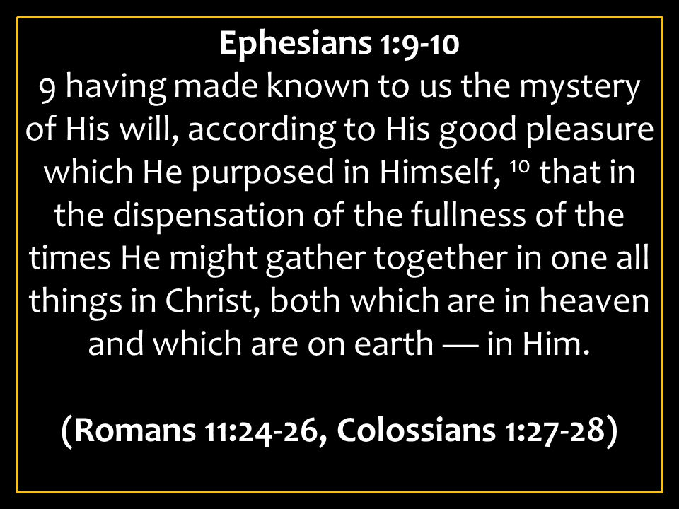 Ephesians 1:9-10 9 having made known to us the mystery of His will, according to His good pleasure which He purposed in Himself, 10 that in the dispensation of the fullness of the times He might gather together in one all things in Christ, both which are in heaven and which are on earth — in Him.