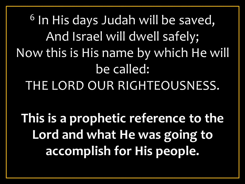 6 In His days Judah will be saved, And Israel will dwell safely; Now this is His name by which He will be called: THE LORD OUR RIGHTEOUSNESS. This is