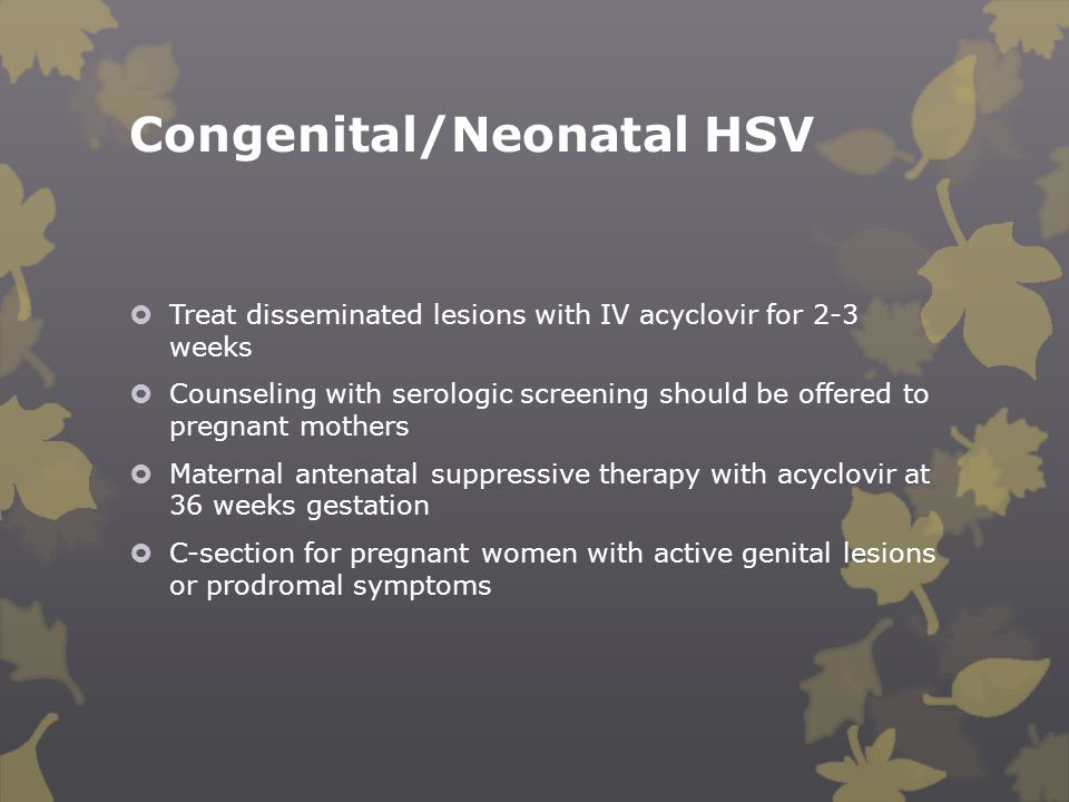 Congenital/Neonatal HSV  Treat disseminated lesions with IV acyclovir for 2-3 weeks  Counseling with serologic screening should be offered to pregna