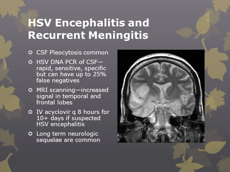 HSV Encephalitis and Recurrent Meningitis  CSF Pleocytosis common  HSV DNA PCR of CSF— rapid, sensitive, specific but can have up to 25% false negat