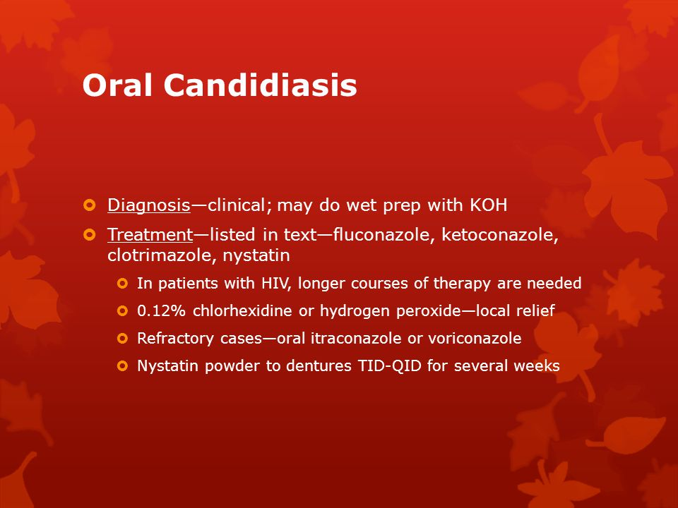 Oral Candidiasis  Diagnosis—clinical; may do wet prep with KOH  Treatment—listed in text—fluconazole, ketoconazole, clotrimazole, nystatin  In pati