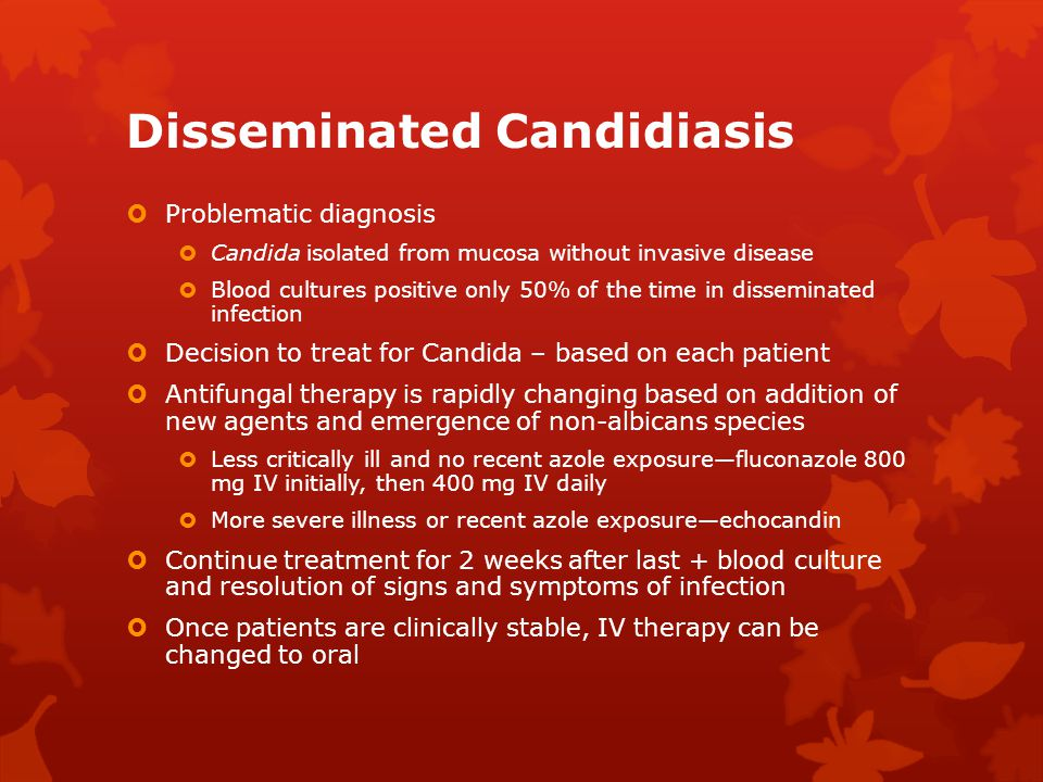 Disseminated Candidiasis  Problematic diagnosis  Candida isolated from mucosa without invasive disease  Blood cultures positive only 50% of the tim