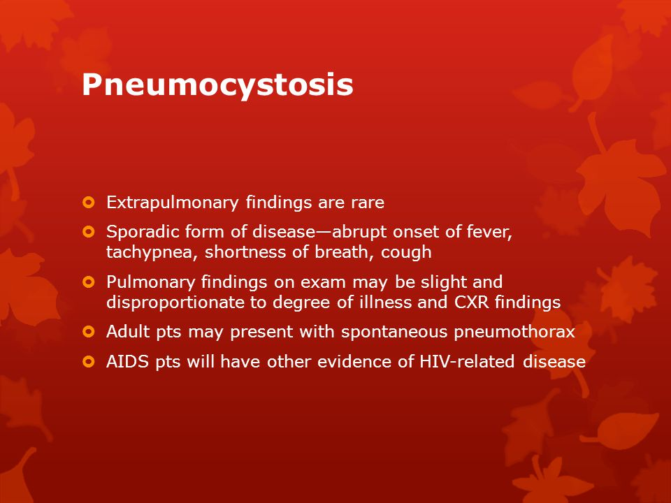Pneumocystosis  Extrapulmonary findings are rare  Sporadic form of disease—abrupt onset of fever, tachypnea, shortness of breath, cough  Pulmonary