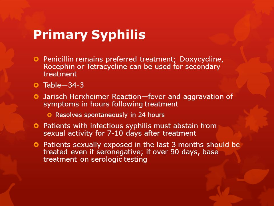 Primary Syphilis  Penicillin remains preferred treatment; Doxycycline, Rocephin or Tetracycline can be used for secondary treatment  Table—34-3  Ja