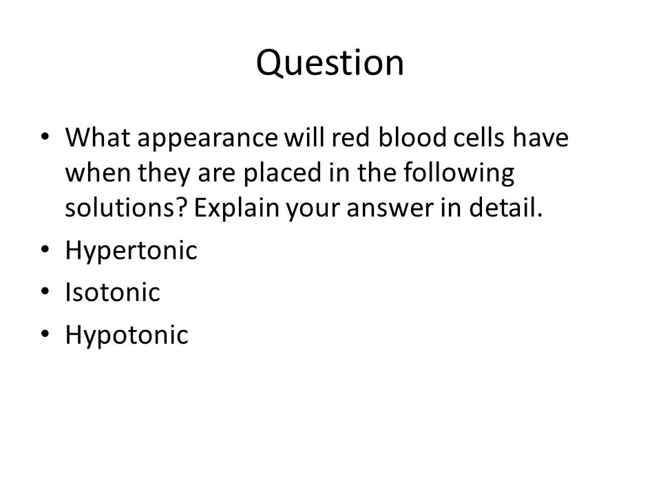 Question What appearance will red blood cells have when they are placed in the following solutions? Explain your answer in detail. Hypertonic Isotonic