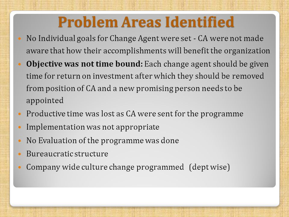Problem Areas Identified No Individual goals for Change Agent were set - CA were not made aware that how their accomplishments will benefit the organization Objective was not time bound: Each change agent should be given time for return on investment after which they should be removed from position of CA and a new promising person needs to be appointed Productive time was lost as CA were sent for the programme Implementation was not appropriate No Evaluation of the programme was done Bureaucratic structure Company wide culture change programmed (dept wise)