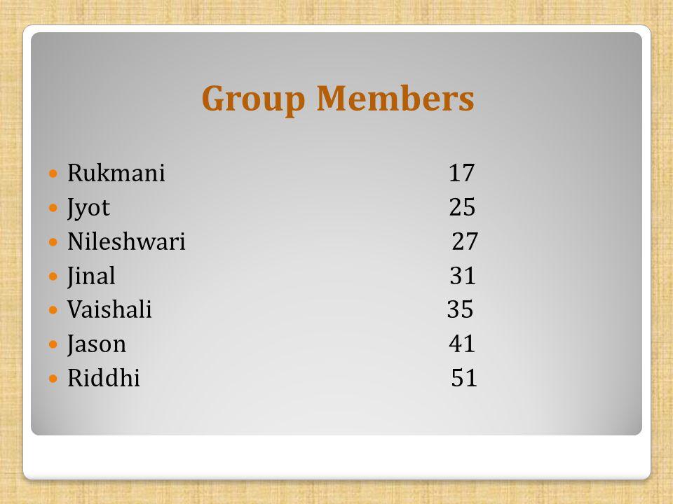 Group Members Rukmani 17 Jyot 25 Nileshwari 27 Jinal 31 Vaishali 35 Jason 41 Riddhi 51