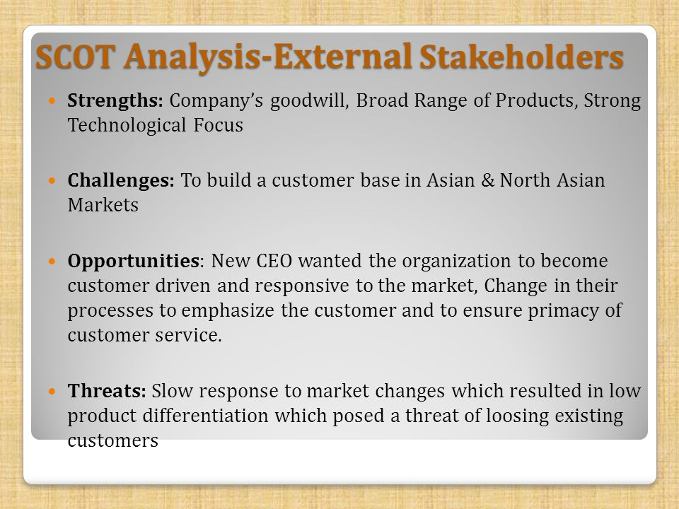 SCOT Analysis-External Stakeholders Strengths: Company's goodwill, Broad Range of Products, Strong Technological Focus Challenges: To build a customer base in Asian & North Asian Markets Opportunities: New CEO wanted the organization to become customer driven and responsive to the market, Change in their processes to emphasize the customer and to ensure primacy of customer service.