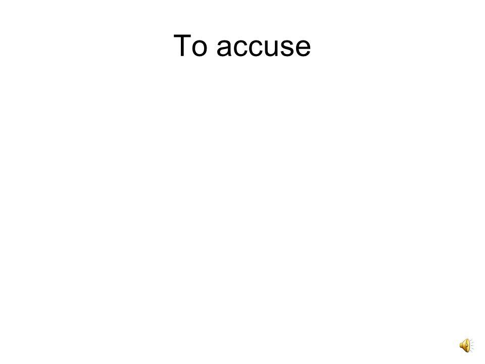 Accuso, accusare, -avi, -atum