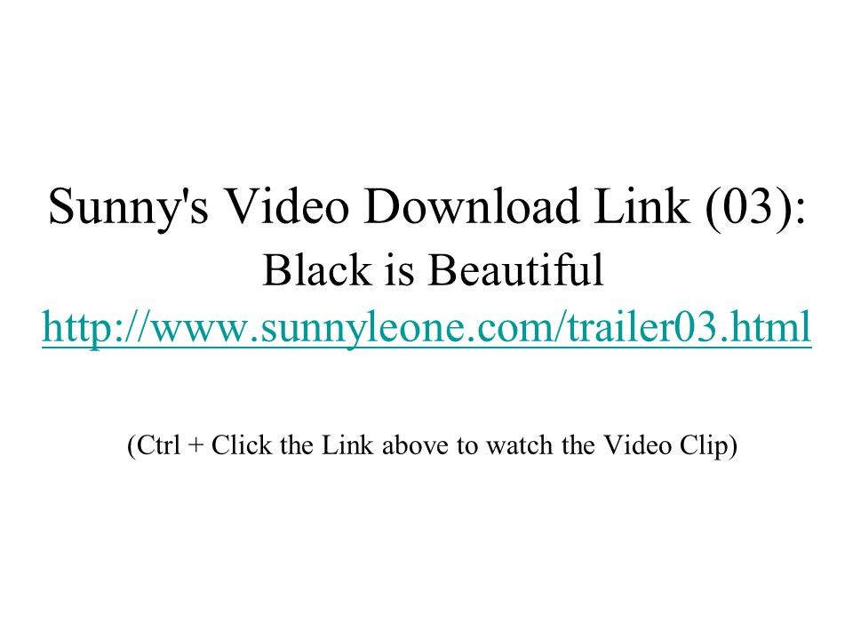 Sunny s Video Download Link (03): Black is Beautiful http://www.sunnyleone.com/trailer03.html (Ctrl + Click the Link above to watch the Video Clip) http://www.sunnyleone.com/trailer03.html