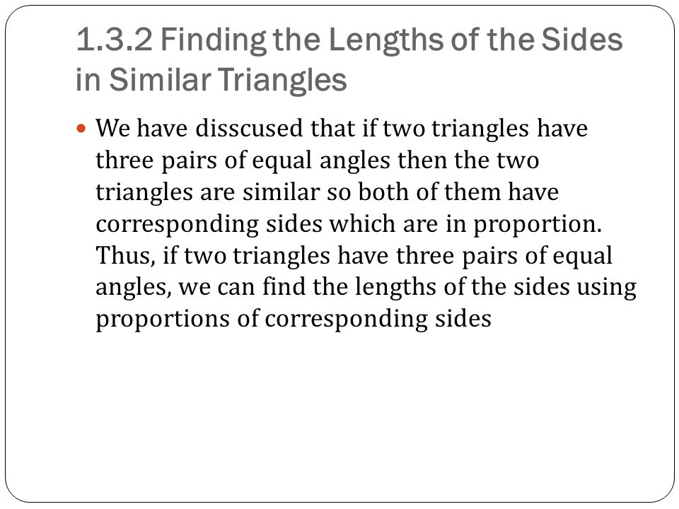 1.3.2 Finding the Lengths of the Sides in Similar Triangles We have disscused that if two triangles have three pairs of equal angles then the two tria