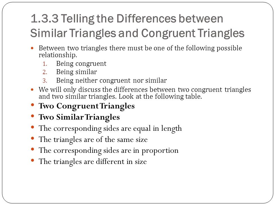 1.3.3 Telling the Differences between Similar Triangles and Congruent Triangles Between two triangles there must be one of the following possible relationship.
