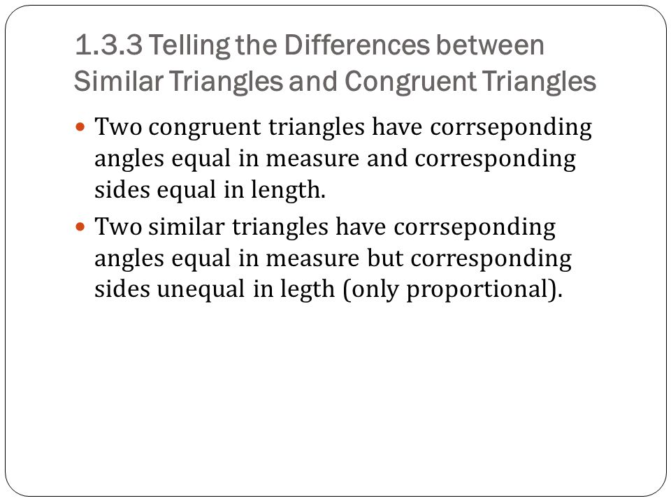 1.3.3 Telling the Differences between Similar Triangles and Congruent Triangles Two congruent triangles have corrseponding angles equal in measure and corresponding sides equal in length.
