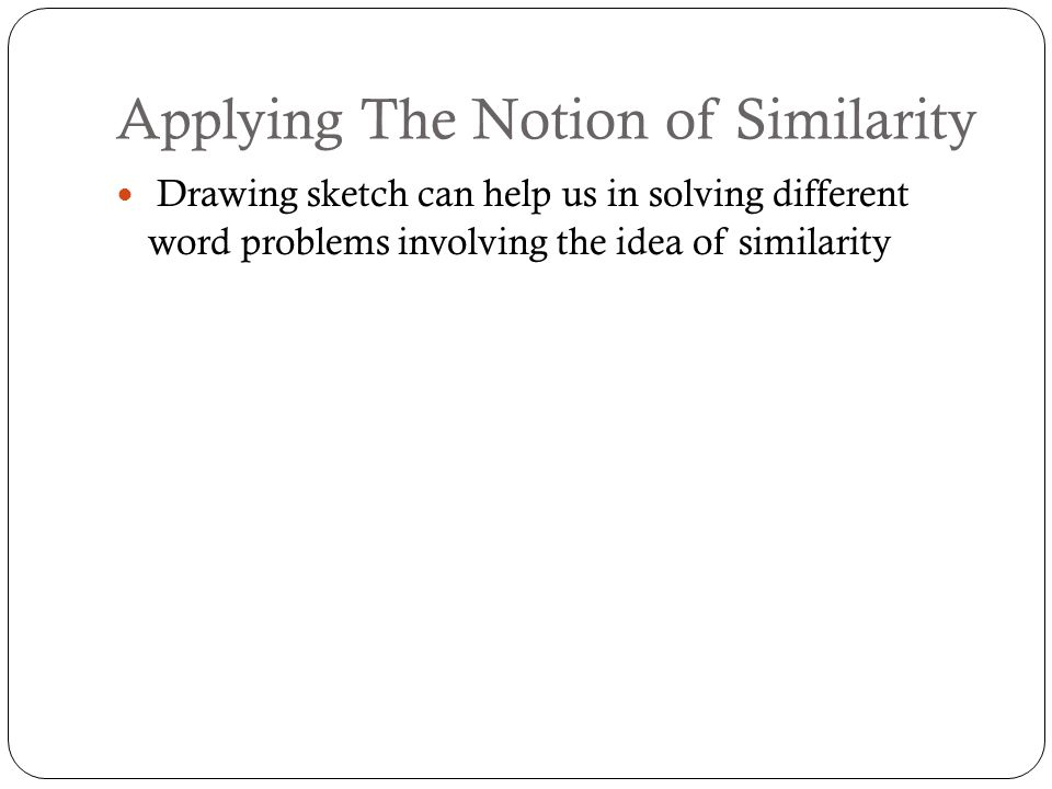 Applying The Notion of Similarity Drawing sketch can help us in solving different word problems involving the idea of similarity