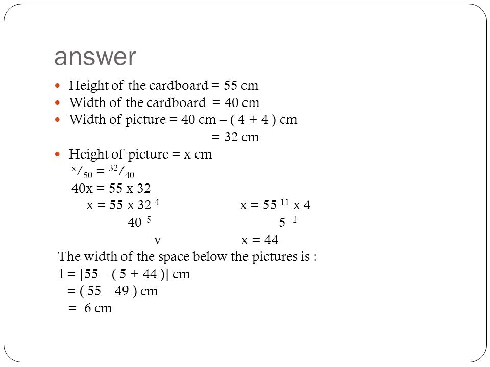 answer Height of the cardboard = 55 cm Width of the cardboard = 40 cm Width of picture = 40 cm – ( 4 + 4 ) cm = 32 cm Height of picture = x cm x / 50