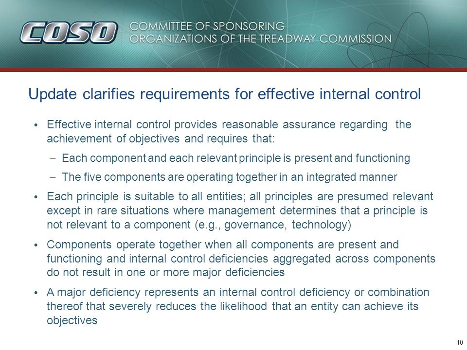 10 Update clarifies requirements for effective internal control Effective internal control provides reasonable assurance regarding the achievement of objectives and requires that: – Each component and each relevant principle is present and functioning – The five components are operating together in an integrated manner Each principle is suitable to all entities; all principles are presumed relevant except in rare situations where management determines that a principle is not relevant to a component (e.g., governance, technology) Components operate together when all components are present and functioning and internal control deficiencies aggregated across components do not result in one or more major deficiencies A major deficiency represents an internal control deficiency or combination thereof that severely reduces the likelihood that an entity can achieve its objectives
