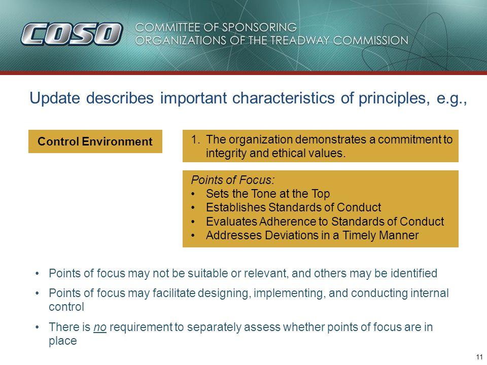 11 Update describes important characteristics of principles, e.g., Points of focus may not be suitable or relevant, and others may be identified Points of focus may facilitate designing, implementing, and conducting internal control There is no requirement to separately assess whether points of focus are in place Control Environment 1.The organization demonstrates a commitment to integrity and ethical values.