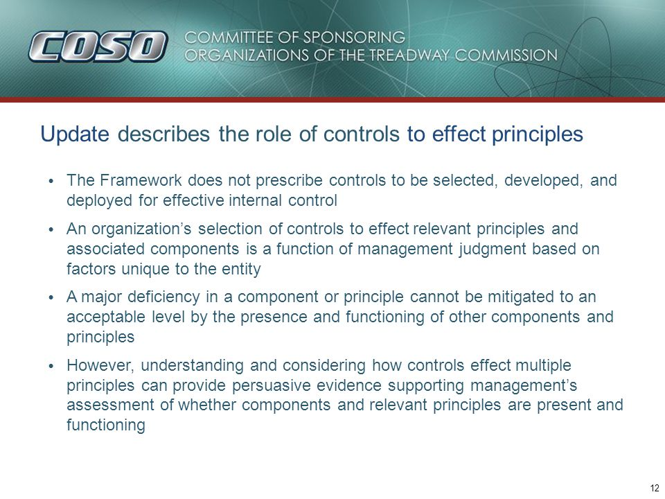 12 Update describes the role of controls to effect principles The Framework does not prescribe controls to be selected, developed, and deployed for effective internal control An organization's selection of controls to effect relevant principles and associated components is a function of management judgment based on factors unique to the entity A major deficiency in a component or principle cannot be mitigated to an acceptable level by the presence and functioning of other components and principles However, understanding and considering how controls effect multiple principles can provide persuasive evidence supporting management's assessment of whether components and relevant principles are present and functioning