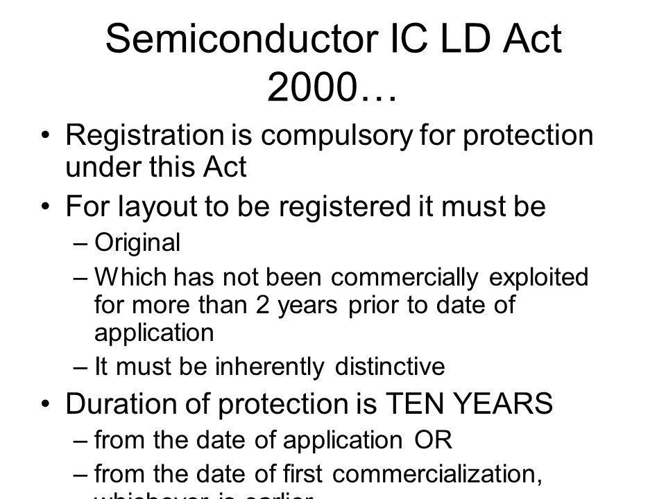 Semiconductor IC LD Act 2000… Registration is compulsory for protection under this Act For layout to be registered it must be –Original –Which has not been commercially exploited for more than 2 years prior to date of application –It must be inherently distinctive Duration of protection is TEN YEARS –from the date of application OR –from the date of first commercialization, whichever is earlier