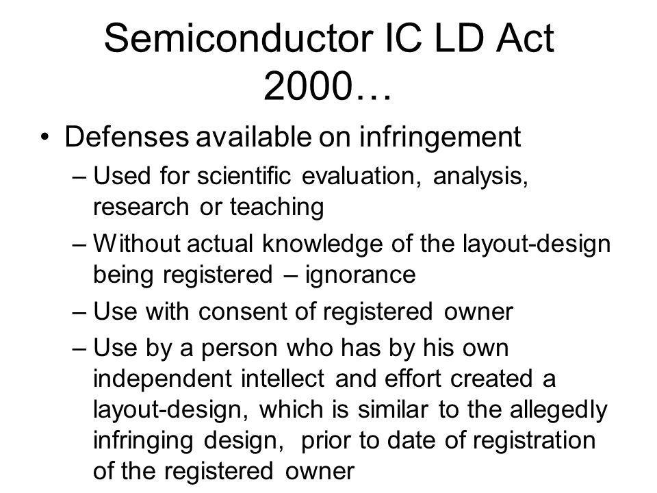 Semiconductor IC LD Act 2000… Defenses available on infringement –Used for scientific evaluation, analysis, research or teaching –Without actual knowl