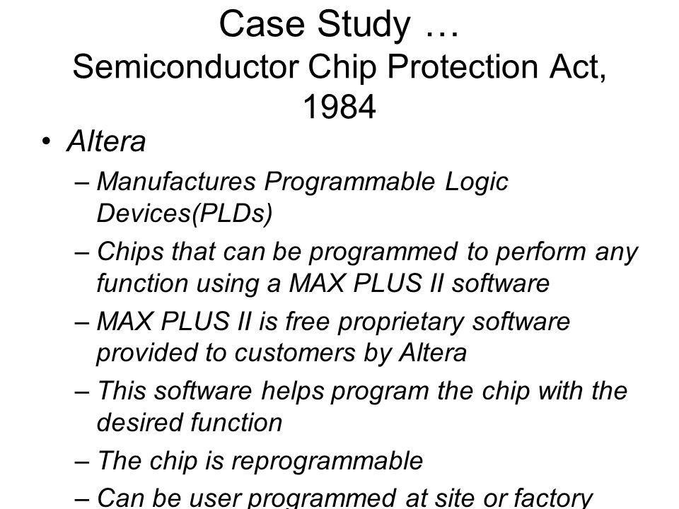 Case Study … Semiconductor Chip Protection Act, 1984 Altera –Manufactures Programmable Logic Devices(PLDs) –Chips that can be programmed to perform any function using a MAX PLUS II software –MAX PLUS II is free proprietary software provided to customers by Altera –This software helps program the chip with the desired function –The chip is reprogrammable –Can be user programmed at site or factory –Programming can be a lengthy process