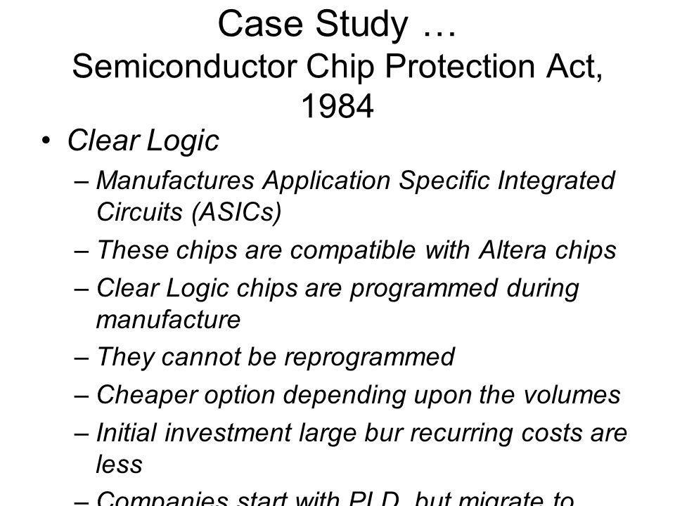 Case Study … Semiconductor Chip Protection Act, 1984 Clear Logic –Manufactures Application Specific Integrated Circuits (ASICs) –These chips are compatible with Altera chips –Clear Logic chips are programmed during manufacture –They cannot be reprogrammed –Cheaper option depending upon the volumes –Initial investment large bur recurring costs are less –Companies start with PLD, but migrate to ASICs –However the risk of migration is huge –Initial gestation period is high
