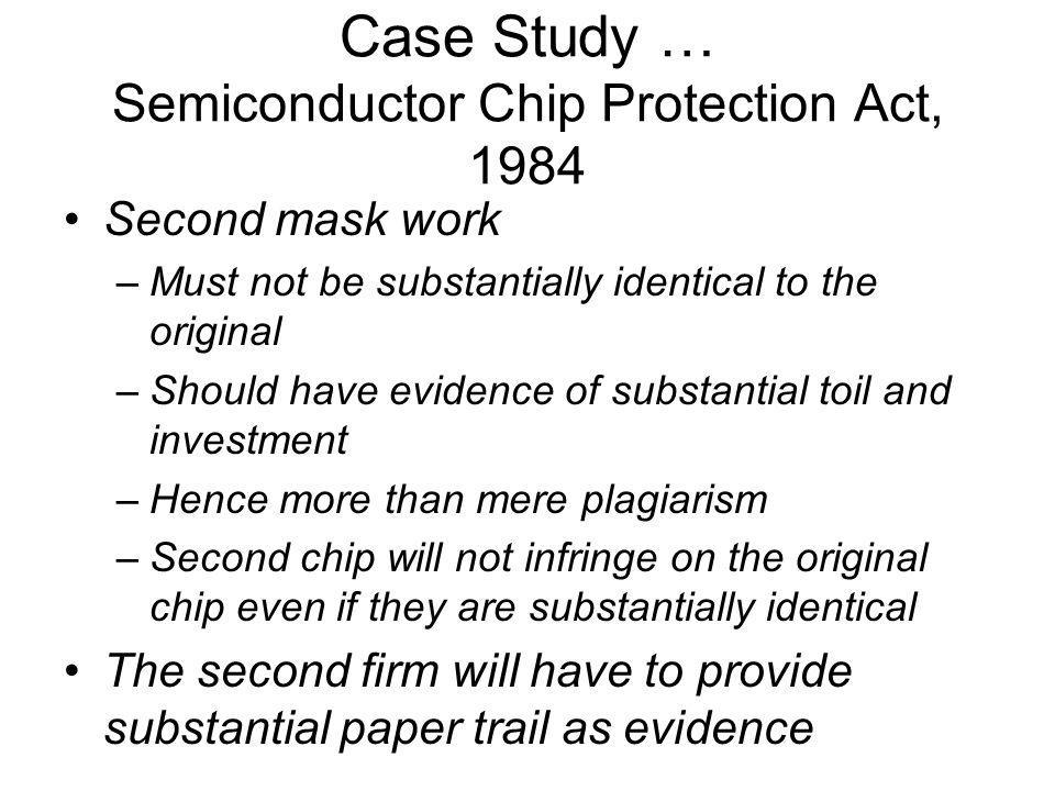 Case Study … Semiconductor Chip Protection Act, 1984 Second mask work –Must not be substantially identical to the original –Should have evidence of su