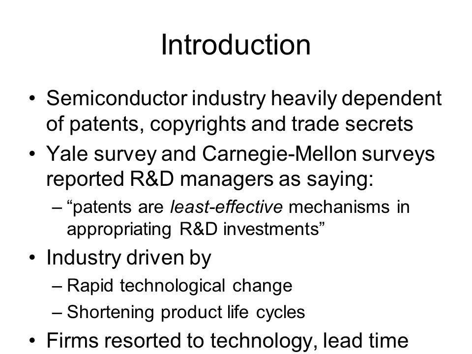 Introduction Semiconductor industry heavily dependent of patents, copyrights and trade secrets Yale survey and Carnegie-Mellon surveys reported R&D managers as saying: – patents are least-effective mechanisms in appropriating R&D investments Industry driven by –Rapid technological change –Shortening product life cycles Firms resorted to technology, lead time and manufacturing or design capabilities to compete
