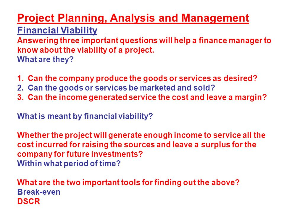 Project Planning, Analysis and Management Financial Viability Answering three important questions will help a finance manager to know about the viabil
