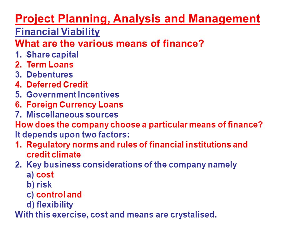 Project Planning, Analysis and Management Financial Viability What are the various means of finance? 1.Share capital 2.Term Loans 3.Debentures 4.Defer