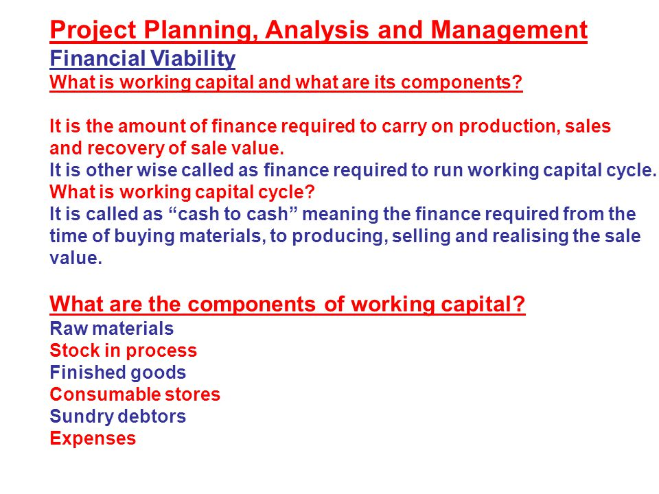 Project Planning, Analysis and Management Financial Viability What is working capital and what are its components? It is the amount of finance require