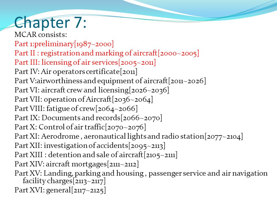 Chapter 7: MCAR consists: Part 1:preliminary[1987~2000] Part II : registration and marking of aircraft[2000~2005] Part III: licensing of air services[2005~2011] Part IV: Air operators certificate[2011] Part V:airworthiness and equipment of aircraft[2011~2026] Part VI: aircraft crew and licensing[2026~2036] Part VII: operation of Aircraft[2036~2064] Part VIII: fatigue of crew[2064~2066] Part IX: Documents and records[2066~2070] Part X: Control of air traffic[2070~2076] Part XI: Aerodrome, aeronautical lights and radio station[2077~2104] Part XII: investigation of accidents[2095~2113] Part XIII : detention and sale of aircraft[2105~2111] Part XIV: aircraft mortgages[2111~2112] Part XV: Landing, parking and housing, passenger service and air navigation facility charges[2113~2117] Part XVI: general[2117~2125]