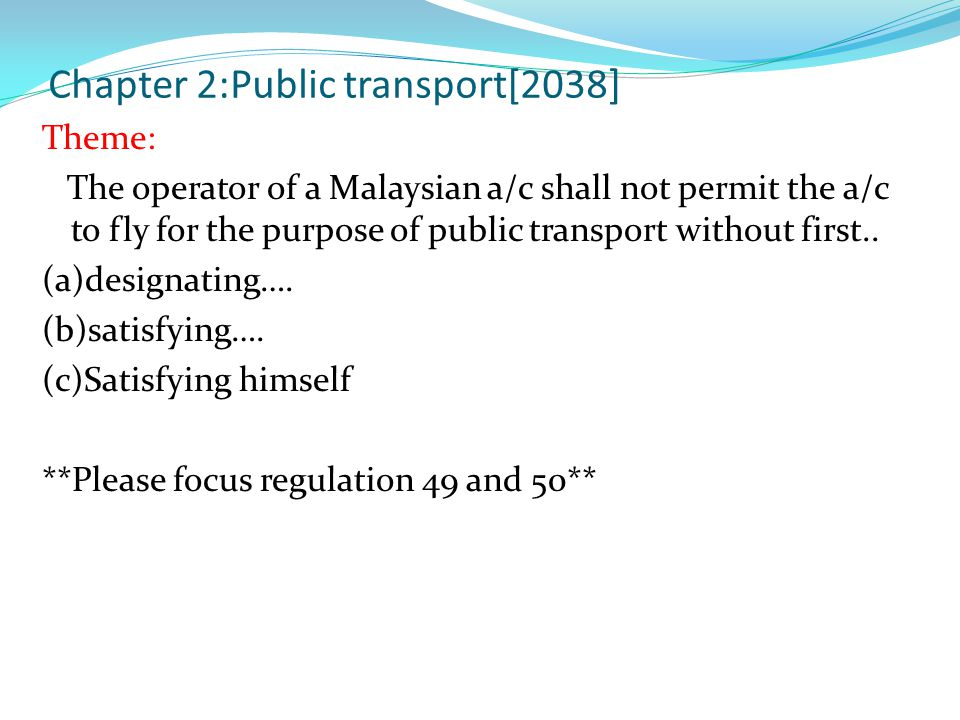 Chapter 2:Public transport[2038] Theme: The operator of a Malaysian a/c shall not permit the a/c to fly for the purpose of public transport without first..