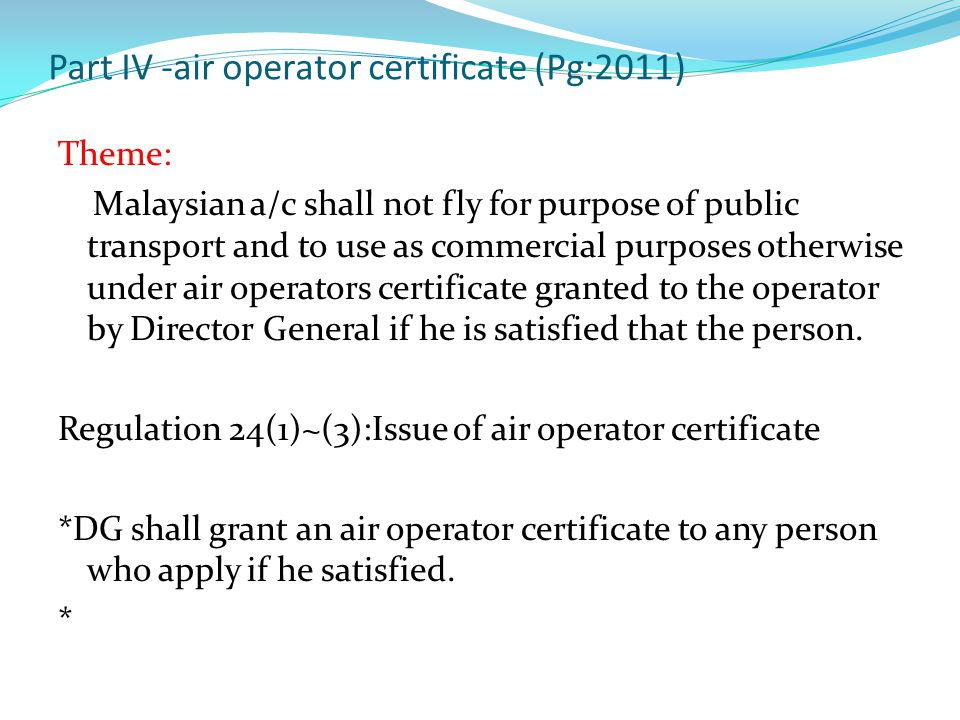 Part IV -air operator certificate (Pg:2011) Theme: Malaysian a/c shall not fly for purpose of public transport and to use as commercial purposes otherwise under air operators certificate granted to the operator by Director General if he is satisfied that the person.