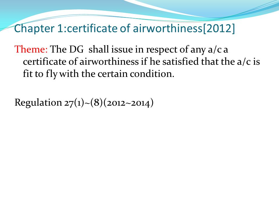 Chapter 1:certificate of airworthiness[2012] Theme: The DG shall issue in respect of any a/c a certificate of airworthiness if he satisfied that the a