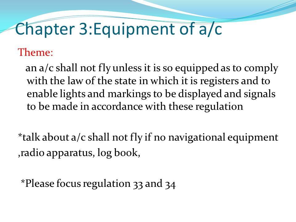Chapter 3:Equipment of a/c Theme: an a/c shall not fly unless it is so equipped as to comply with the law of the state in which it is registers and to